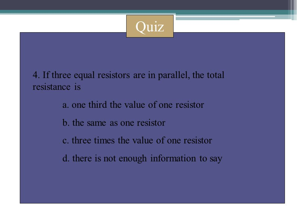 Quiz 4. If three equal resistors are in parallel, the total resistance is a. one third the value of one resistor b. the same as one resistor c. three