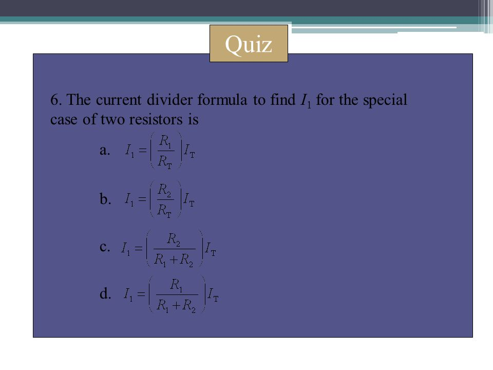 Quiz 6. The current divider formula to find I 1 for the special case of two resistors is a. b. c. d.