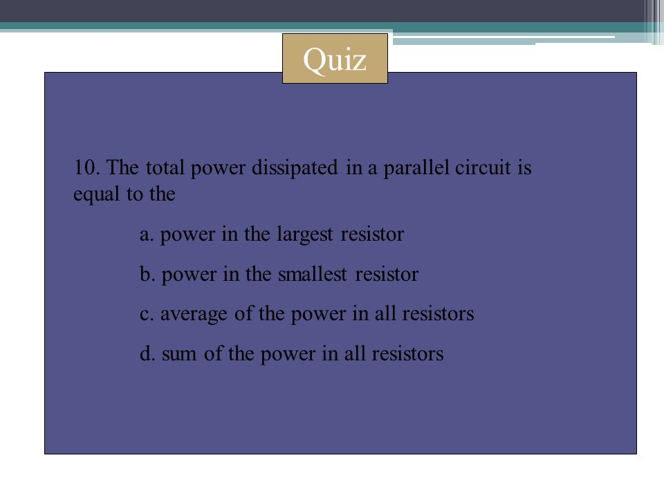 Quiz 10. The total power dissipated in a parallel circuit is equal to the a. power in the largest resistor b. power in the smallest resistor c. averag