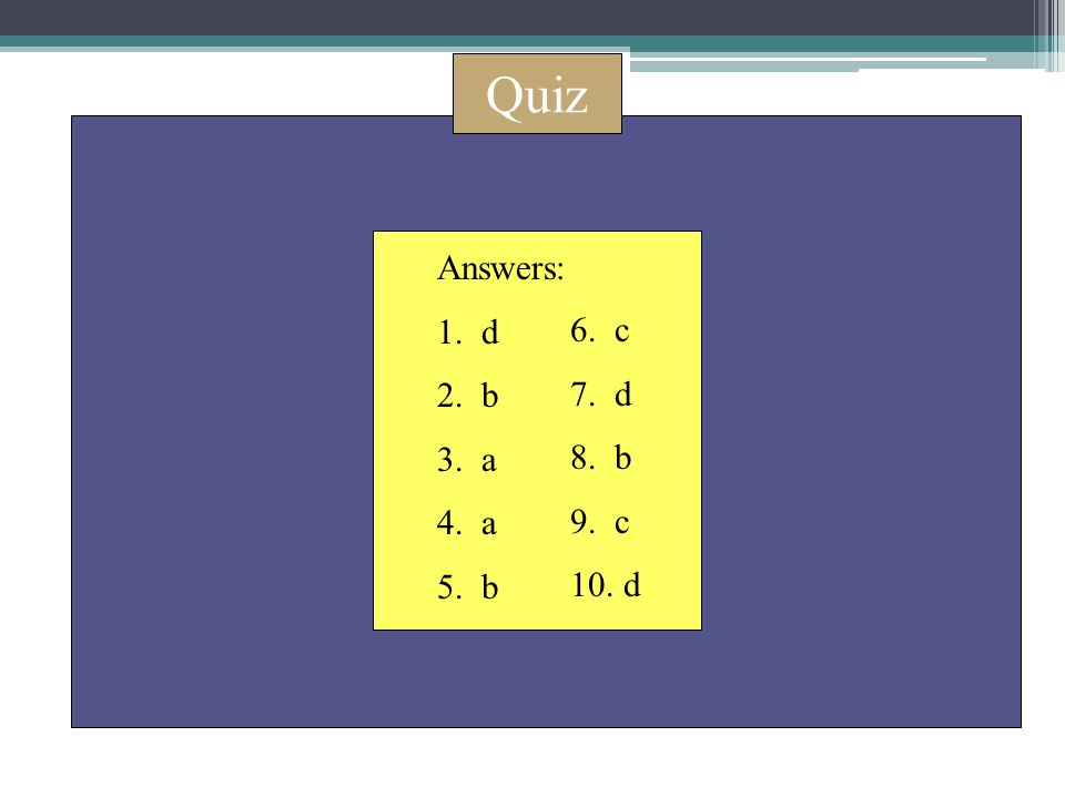 Quiz Answers: 1. d 2. b 3. a 4. a 5. b 6. c 7. d 8. b 9. c 10. d