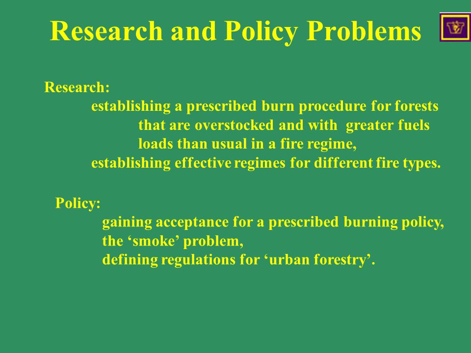 Research and Policy Problems Research: establishing a prescribed burn procedure for forests that are overstocked and with greater fuels loads than usual in a fire regime, establishing effective regimes for different fire types.