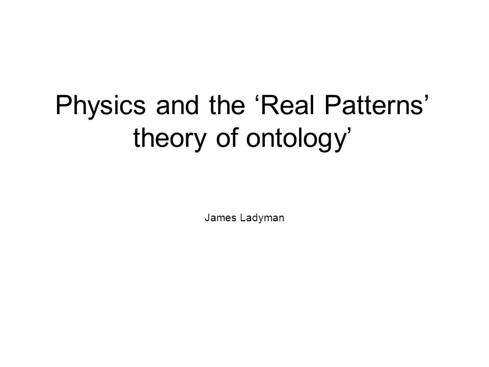 Physics and the 'Real Patterns' theory of ontology' James Ladyman