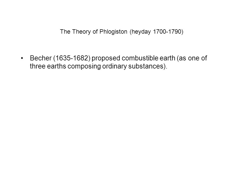 The Theory of Phlogiston (heyday 1700-1790) Becher (1635-1682) proposed combustible earth (as one of three earths composing ordinary substances).
