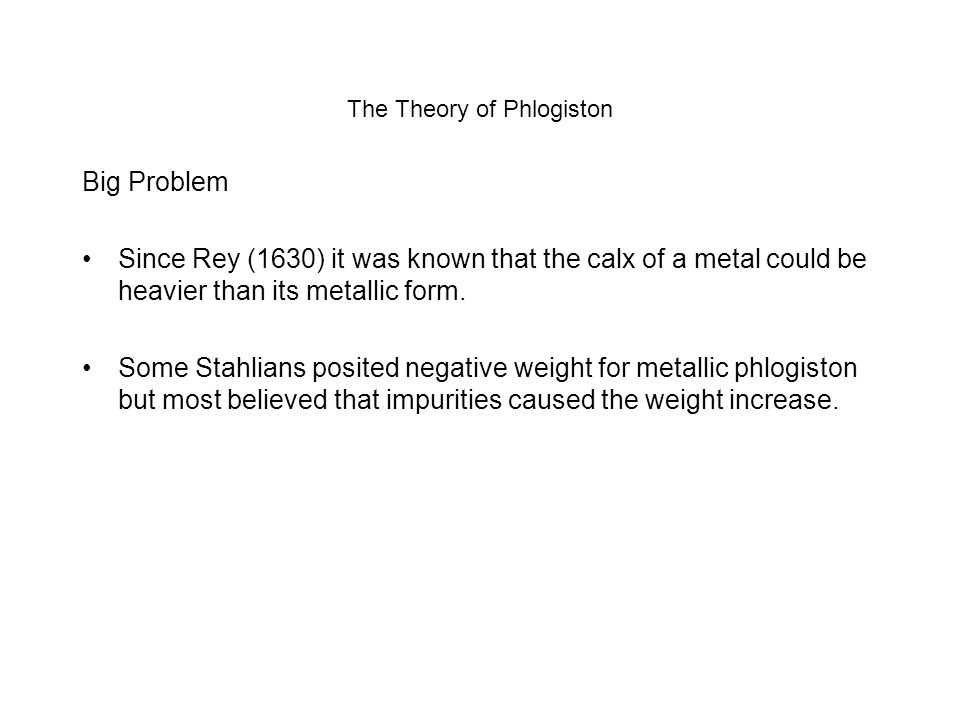 The Theory of Phlogiston Big Problem Since Rey (1630) it was known that the calx of a metal could be heavier than its metallic form. Some Stahlians po