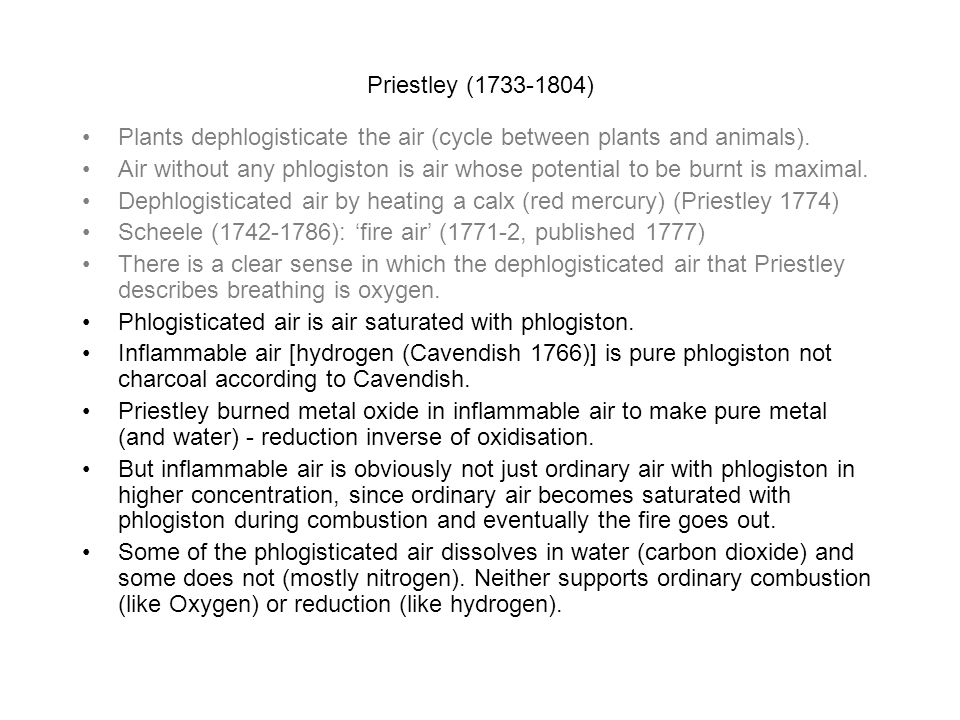 Priestley (1733-1804) Plants dephlogisticate the air (cycle between plants and animals). Air without any phlogiston is air whose potential to be burnt
