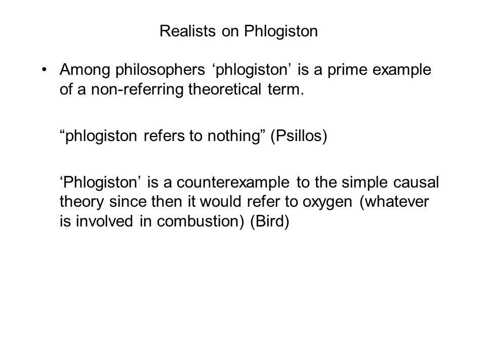 "Realists on Phlogiston Among philosophers 'phlogiston' is a prime example of a non-referring theoretical term. ""phlogiston refers to nothing"" (Psillos"