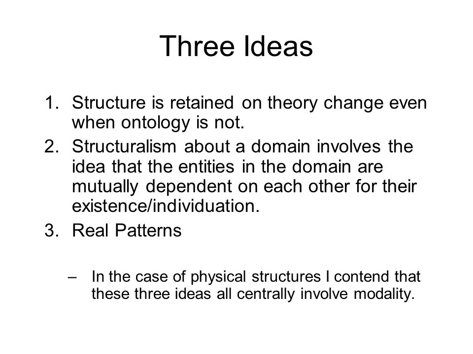 Three Ideas 1.Structure is retained on theory change even when ontology is not. 2.Structuralism about a domain involves the idea that the entities in