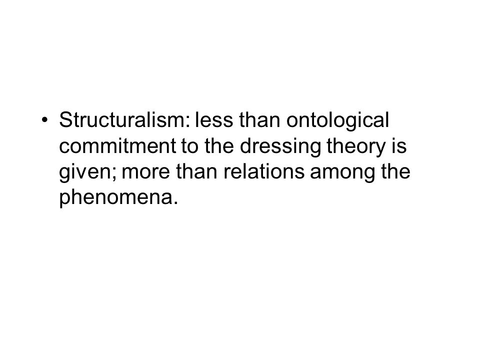 Structuralism: less than ontological commitment to the dressing theory is given; more than relations among the phenomena.