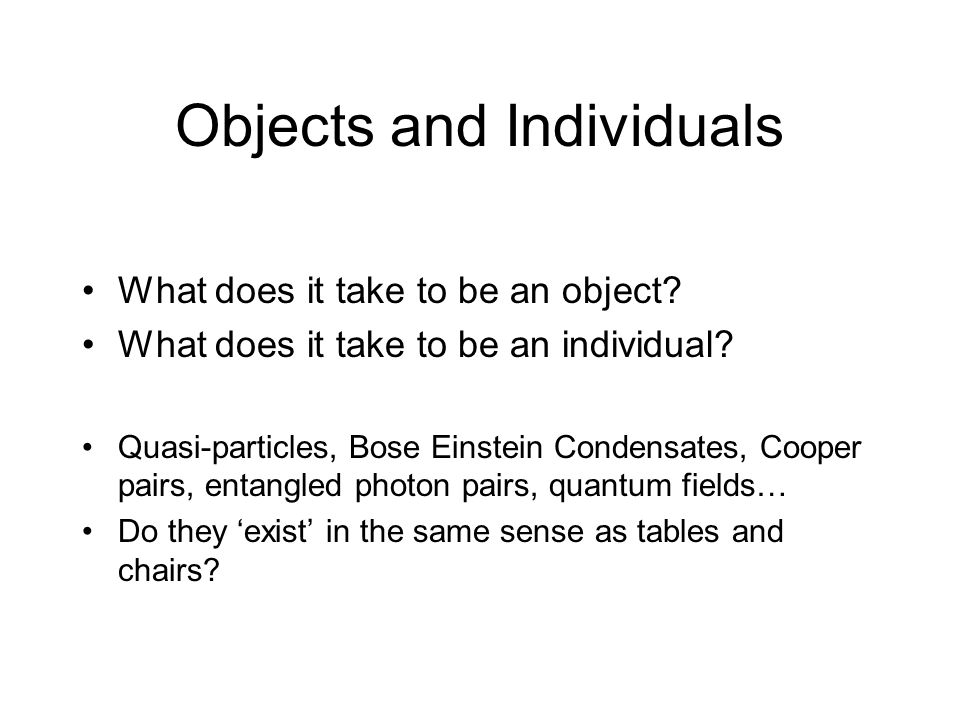 Objects and Individuals What does it take to be an object? What does it take to be an individual? Quasi-particles, Bose Einstein Condensates, Cooper p