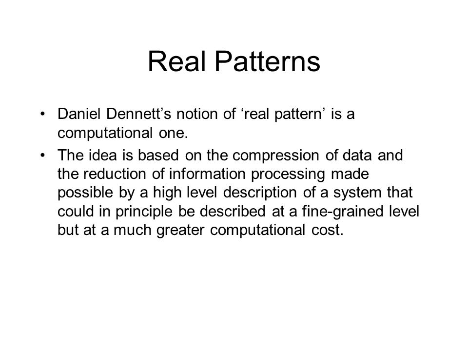 Real Patterns Daniel Dennett's notion of 'real pattern' is a computational one. The idea is based on the compression of data and the reduction of info