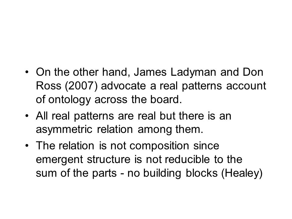 On the other hand, James Ladyman and Don Ross (2007) advocate a real patterns account of ontology across the board. All real patterns are real but the