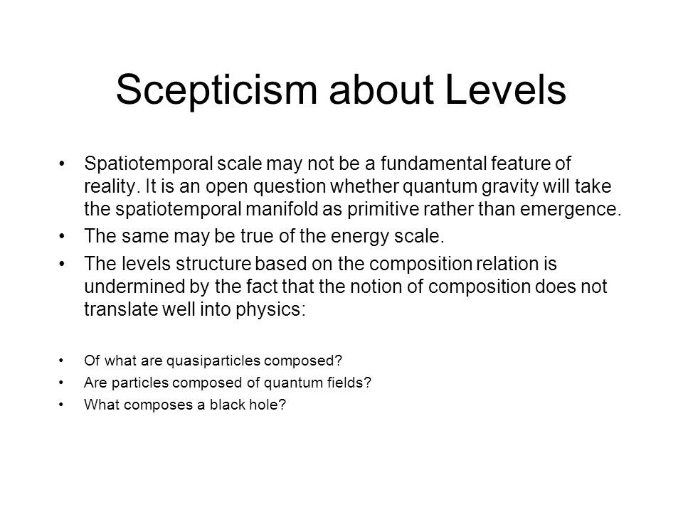 Scepticism about Levels Spatiotemporal scale may not be a fundamental feature of reality. It is an open question whether quantum gravity will take the