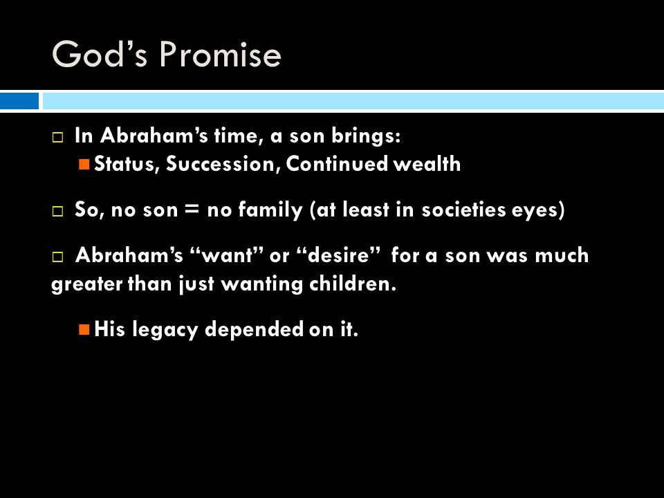 God's Promise  In Abraham's time, a son brings: Status, Succession, Continued wealth  So, no son = no family (at least in societies eyes)  Abraham's want or desire for a son was much greater than just wanting children.
