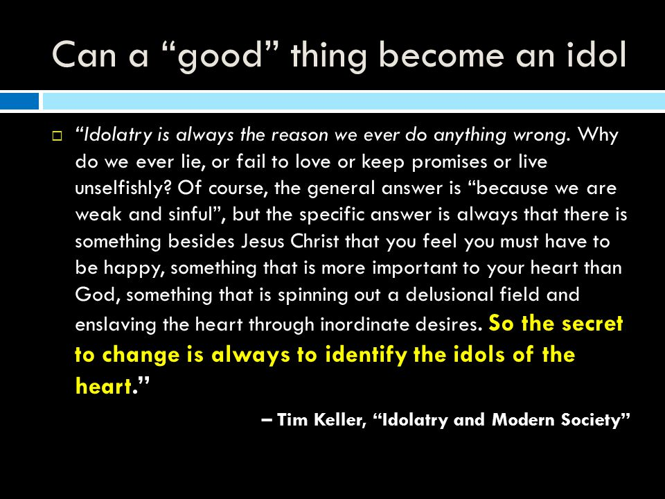 Can a good thing become an idol  Idolatry is always the reason we ever do anything wrong.