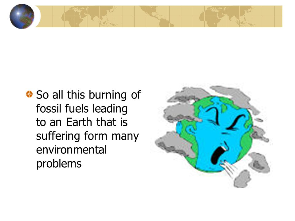 So all this burning of fossil fuels leading to an Earth that is suffering form many environmental problems