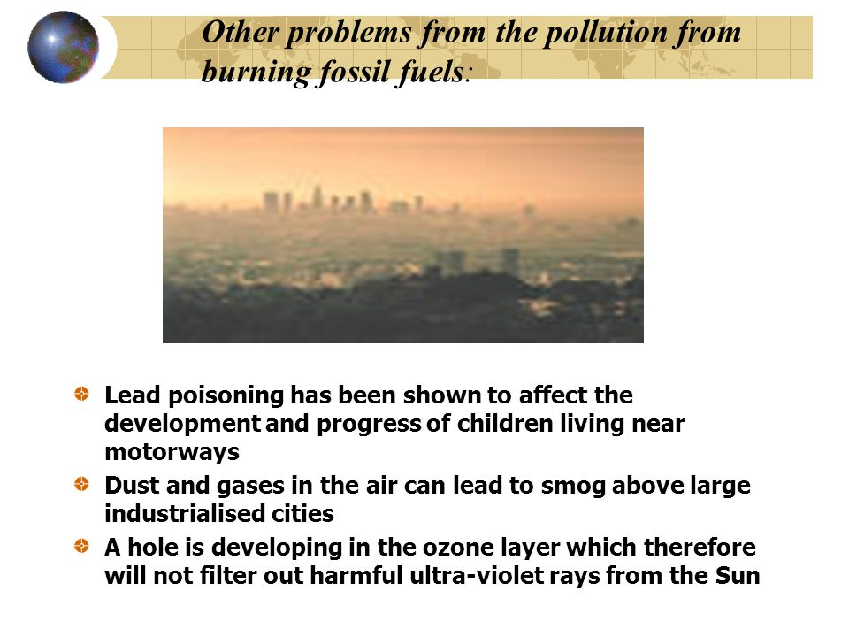 Other problems from the pollution from burning fossil fuels: Lead poisoning has been shown to affect the development and progress of children living near motorways Dust and gases in the air can lead to smog above large industrialised cities A hole is developing in the ozone layer which therefore will not filter out harmful ultra-violet rays from the Sun