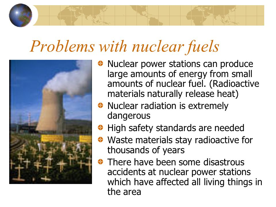 Problems with nuclear fuels Nuclear power stations can produce large amounts of energy from small amounts of nuclear fuel. (Radioactive materials natu