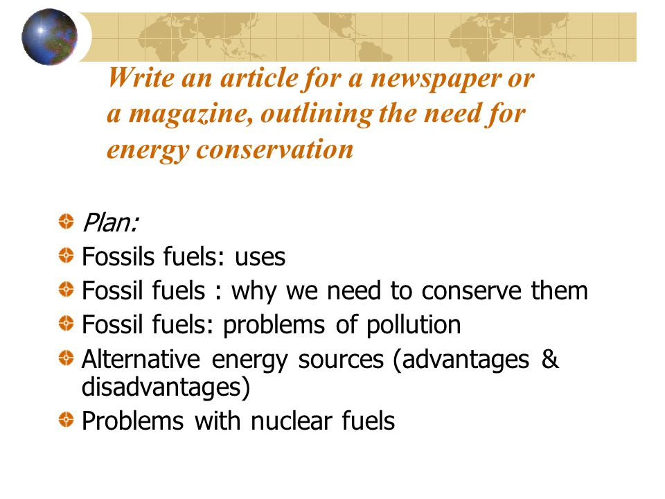 Write an article for a newspaper or a magazine, outlining the need for energy conservation Plan: Fossils fuels: uses Fossil fuels : why we need to conserve them Fossil fuels: problems of pollution Alternative energy sources (advantages & disadvantages) Problems with nuclear fuels