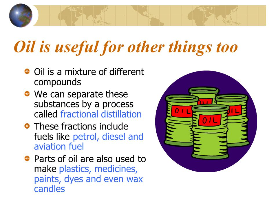 Oil is useful for other things too Oil is a mixture of different compounds We can separate these substances by a process called fractional distillation These fractions include fuels like petrol, diesel and aviation fuel Parts of oil are also used to make plastics, medicines, paints, dyes and even wax candles