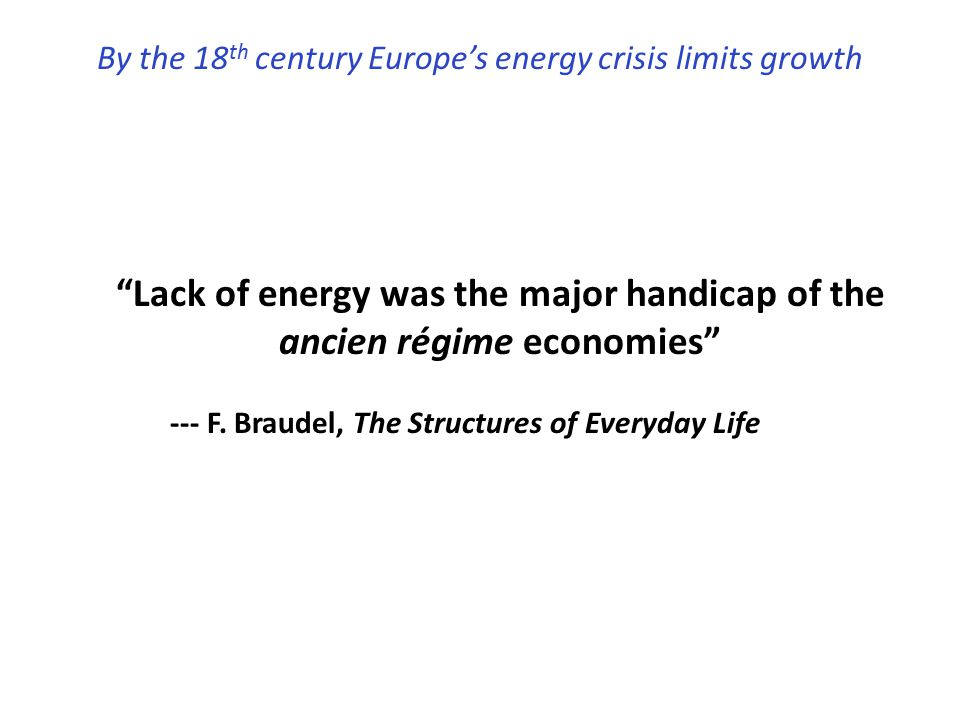 """""""Lack of energy was the major handicap of the ancien régime economies"""" --- F. Braudel, The Structures of Everyday Life By the 18 th century Europe's e"""