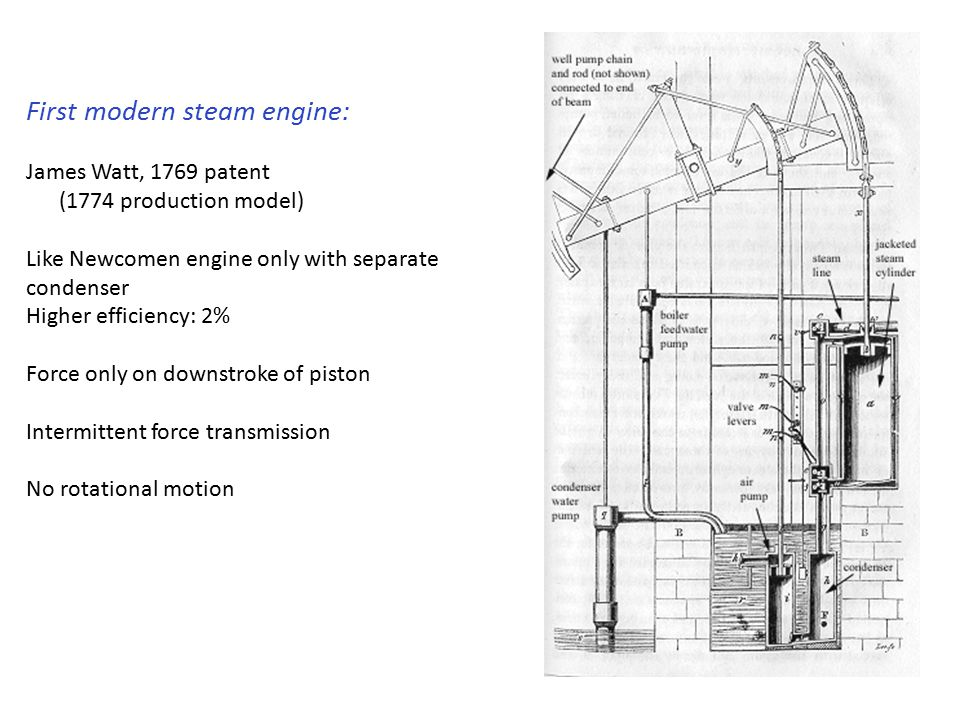 First modern steam engine: James Watt, 1769 patent (1774 production model) Like Newcomen engine only with separate condenser Higher efficiency: 2% Force only on downstroke of piston Intermittent force transmission No rotational motion