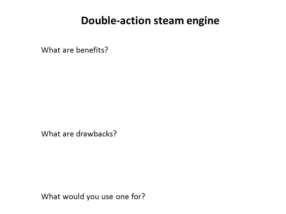 Double-action steam engine What are benefits What are drawbacks What would you use one for