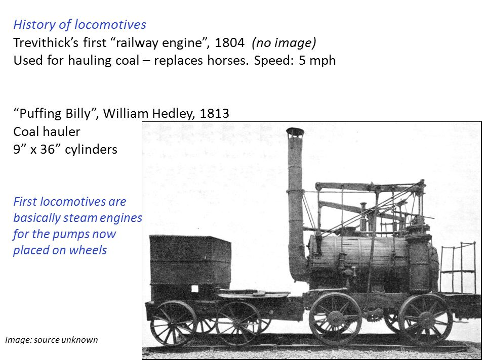 Image: source unknown History of locomotives Trevithick's first railway engine , 1804 (no image) Used for hauling coal – replaces horses.