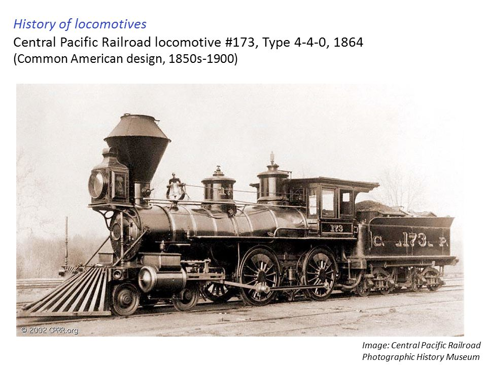 History of locomotives Central Pacific Railroad locomotive #173, Type 4-4-0, 1864 (Common American design, 1850s-1900) Image: Central Pacific Railroad Photographic History Museum