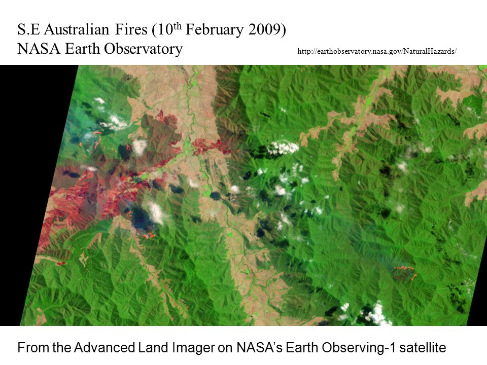 S.E Australian Fires (10 th February 2009) NASA Earth Observatory http://earthobservatory.nasa.gov/NaturalHazards/ From the Advanced Land Imager on NA