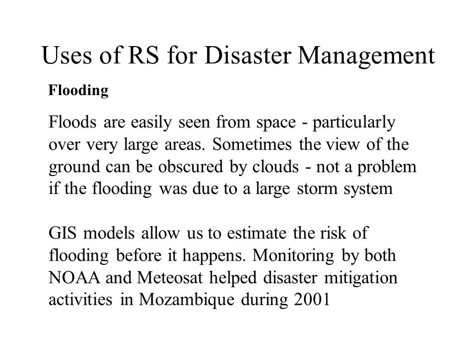 Uses of RS for Disaster Management Flooding Floods are easily seen from space - particularly over very large areas. Sometimes the view of the ground c