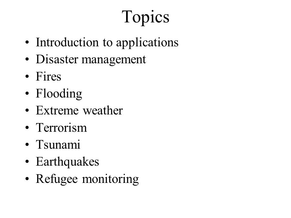 Topics Introduction to applications Disaster management Fires Flooding Extreme weather Terrorism Tsunami Earthquakes Refugee monitoring