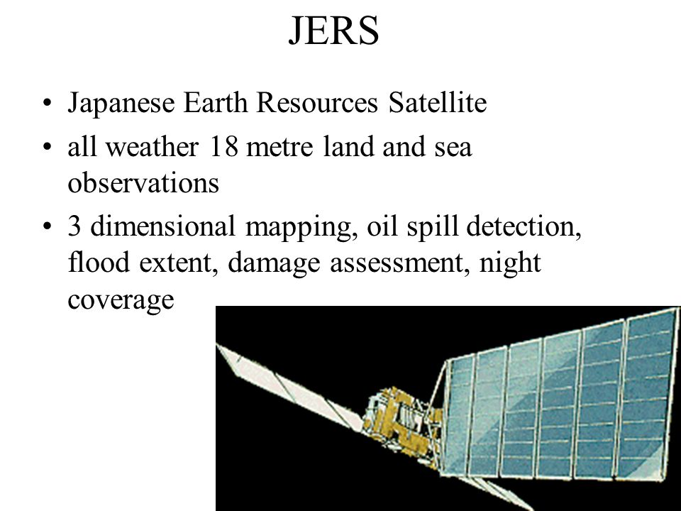 JERS Japanese Earth Resources Satellite all weather 18 metre land and sea observations 3 dimensional mapping, oil spill detection, flood extent, damag