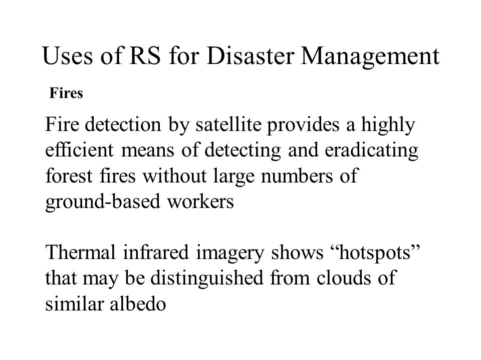 Uses of RS for Disaster Management Fires A fire detection and management system should have the following aims: A measure of the geographical limits of the fire-front An estimate of fire intensity Monitoring of burnt area to look for latent fires Mapping of burnt areas to aid restoration (Barducci et al.