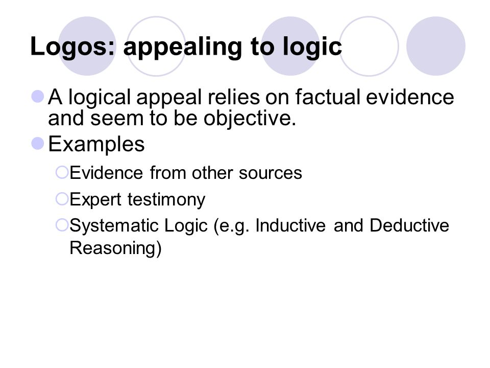 Logos: appealing to logic A logical appeal relies on factual evidence and seem to be objective.