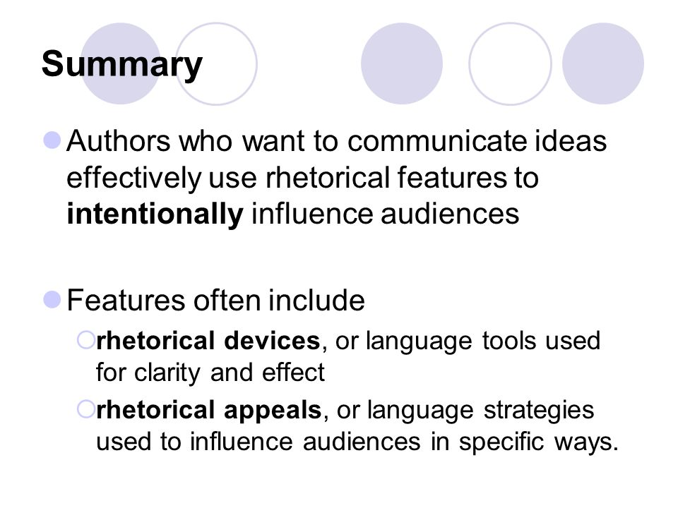 Summary Authors who want to communicate ideas effectively use rhetorical features to intentionally influence audiences Features often include  rhetorical devices, or language tools used for clarity and effect  rhetorical appeals, or language strategies used to influence audiences in specific ways.