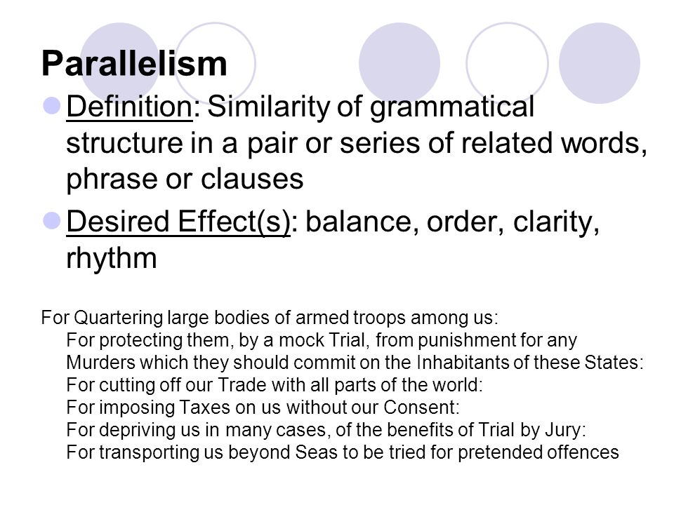 Parallelism Definition: Similarity of grammatical structure in a pair or series of related words, phrase or clauses Desired Effect(s): balance, order, clarity, rhythm For Quartering large bodies of armed troops among us: For protecting them, by a mock Trial, from punishment for any Murders which they should commit on the Inhabitants of these States: For cutting off our Trade with all parts of the world: For imposing Taxes on us without our Consent: For depriving us in many cases, of the benefits of Trial by Jury: For transporting us beyond Seas to be tried for pretended offences