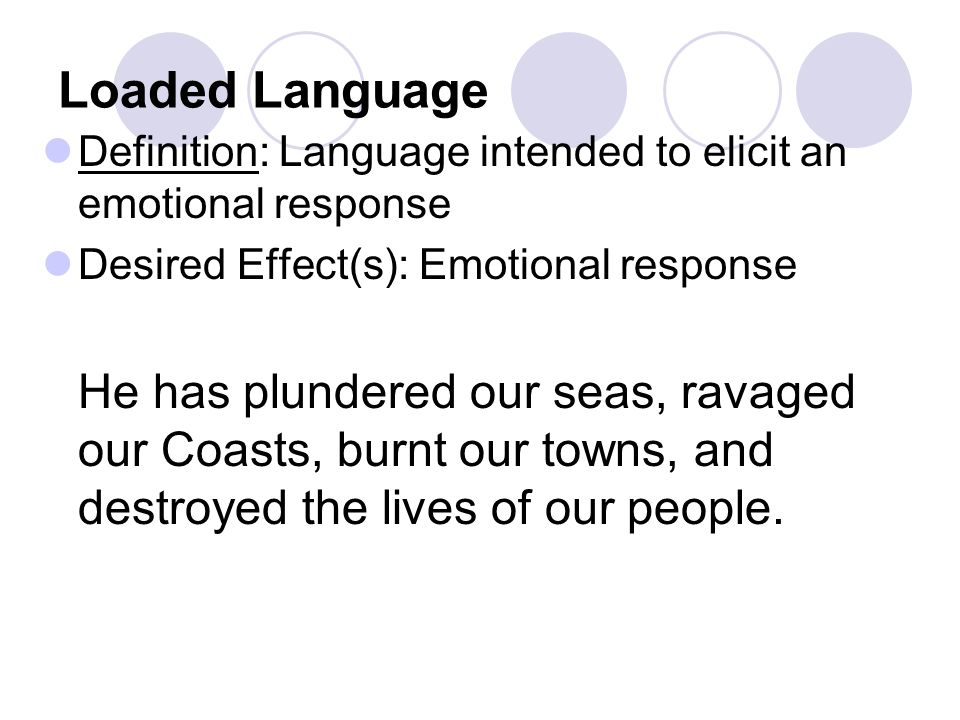 Loaded Language Definition: Language intended to elicit an emotional response Desired Effect(s): Emotional response He has plundered our seas, ravaged our Coasts, burnt our towns, and destroyed the lives of our people.