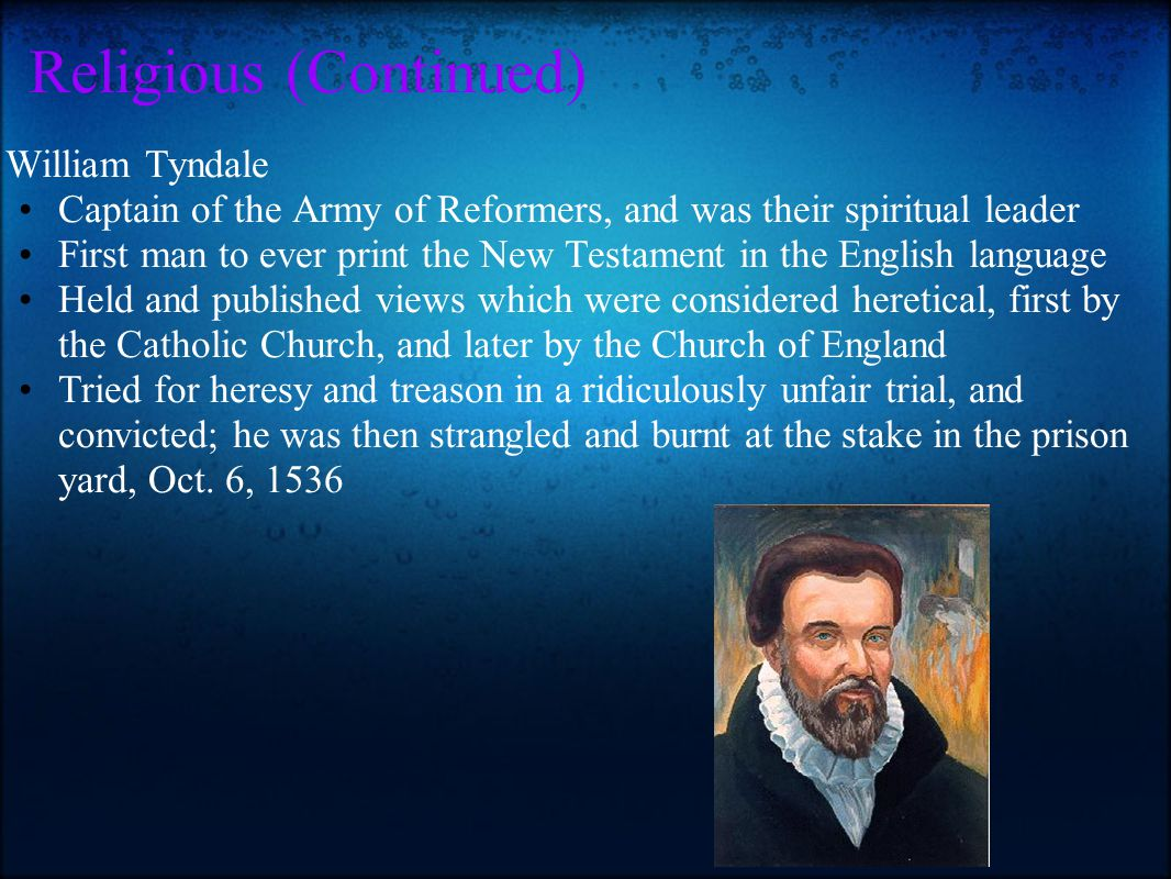 Religious (Continued) William Tyndale Captain of the Army of Reformers, and was their spiritual leader First man to ever print the New Testament in th