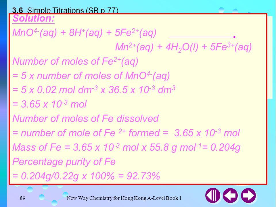 New Way Chemistry for Hong Kong A-Level Book 188 Titrations Involving Potassium Permanganate Some Examples MnO 4 - (aq) + 8H + (aq) + 5Fe 2+ (aq)  Mn