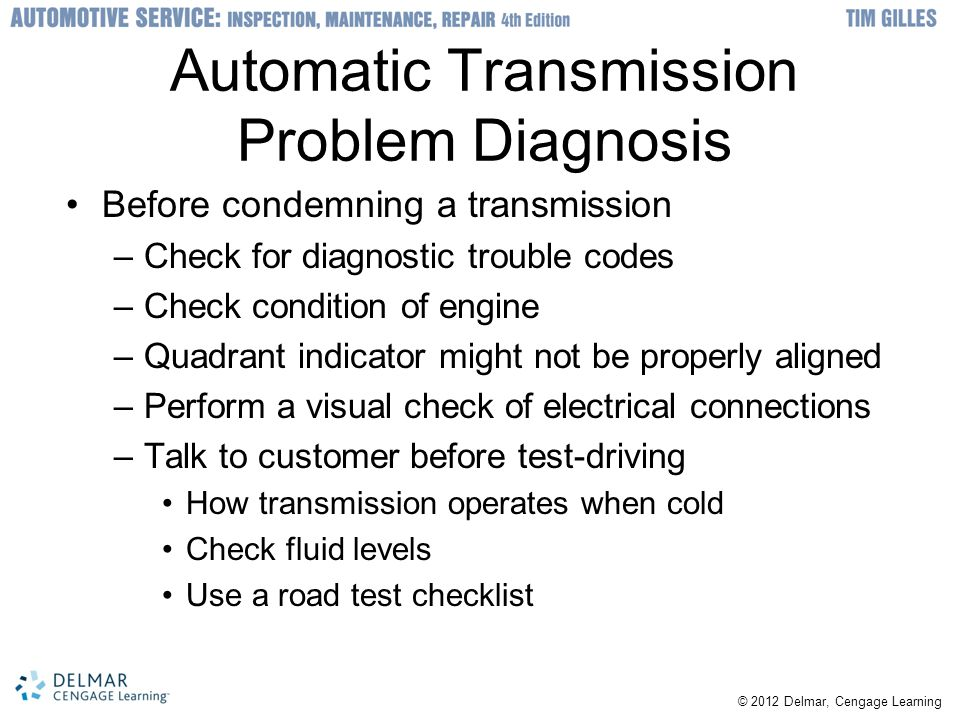 © 2012 Delmar, Cengage Learning Automatic Transmission Problem Diagnosis Before condemning a transmission –Check for diagnostic trouble codes –Check c