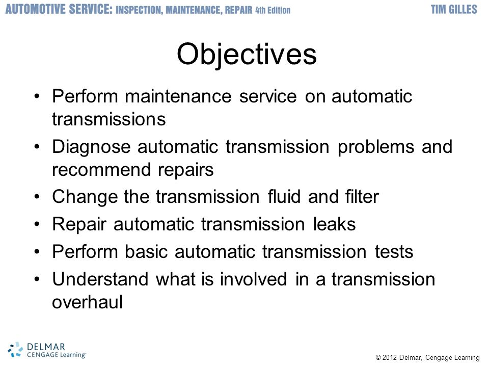 © 2012 Delmar, Cengage Learning Introduction Major transmission repairs –Done by specialty dealers or businesses All technicians should be knowledgeable about repairs and diagnosis Transmission needs major repair –Must be removed Complicated specialty area Special schooling is recommended