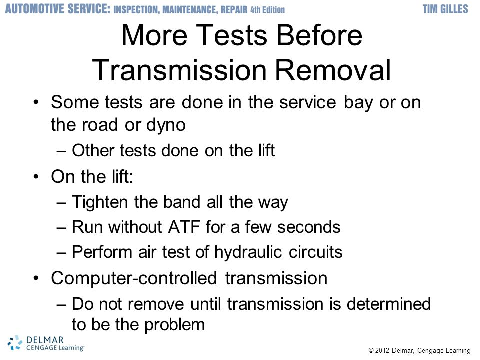 © 2012 Delmar, Cengage Learning More Tests Before Transmission Removal Some tests are done in the service bay or on the road or dyno –Other tests done