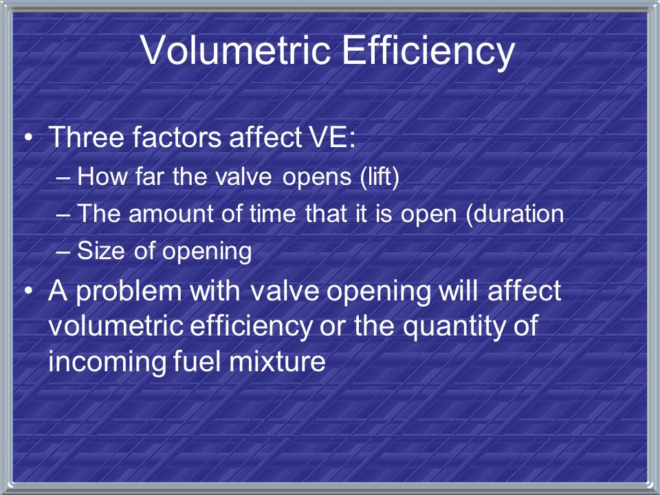 Volumetric Efficiency Three factors affect VE: –How far the valve opens (lift) –The amount of time that it is open (duration –Size of opening A proble