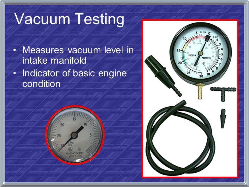 Vacuum Testing Measures vacuum level in intake manifold Indicator of basic engine condition