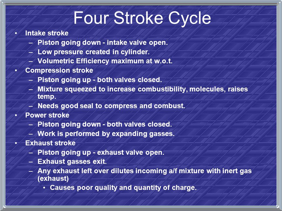 Four Stroke Cycle Intake stroke –Piston going down - intake valve open. –Low pressure created in cylinder. –Volumetric Efficiency maximum at w.o.t. Co