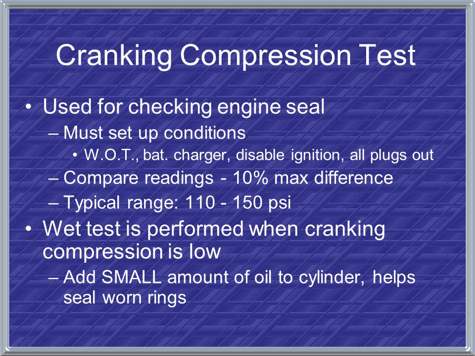 Cranking Compression Test Used for checking engine seal –Must set up conditions W.O.T., bat. charger, disable ignition, all plugs out –Compare reading