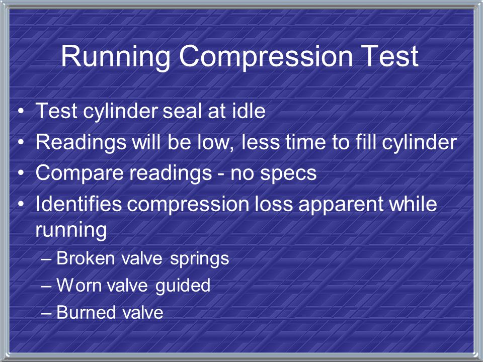 Running Compression Test Test cylinder seal at idle Readings will be low, less time to fill cylinder Compare readings - no specs Identifies compressio