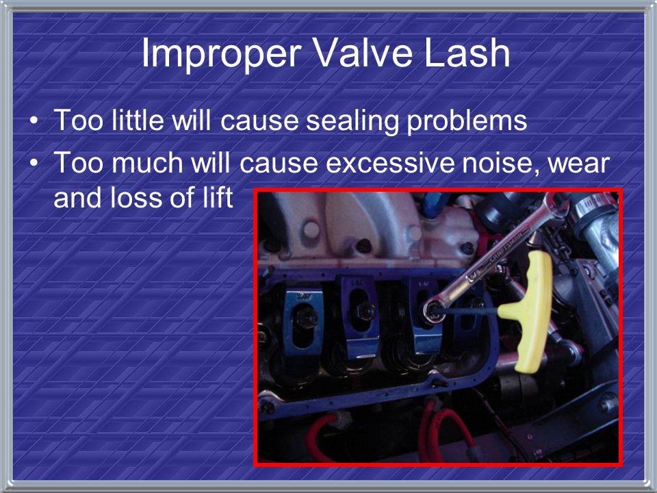 Improper Valve Lash Too little will cause sealing problems Too much will cause excessive noise, wear and loss of lift