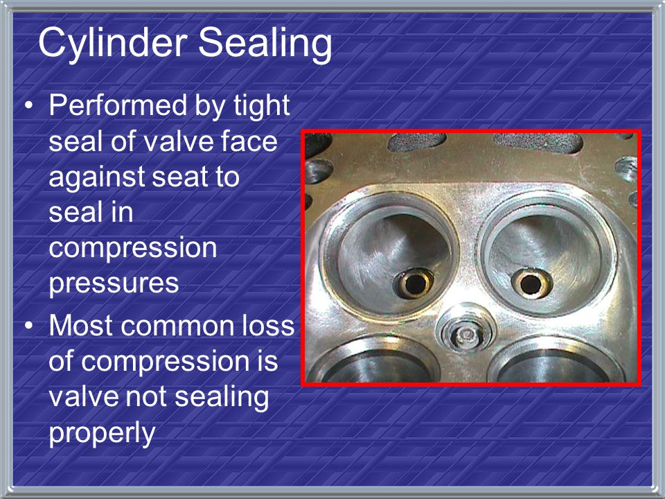 Cylinder Sealing Performed by tight seal of valve face against seat to seal in compression pressures Most common loss of compression is valve not seal