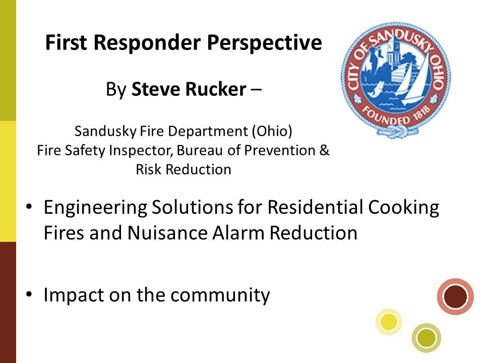 First Responder Perspective By Steve Rucker – Sandusky Fire Department (Ohio) Fire Safety Inspector, Bureau of Prevention & Risk Reduction Engineering Solutions for Residential Cooking Fires and Nuisance Alarm Reduction Impact on the community